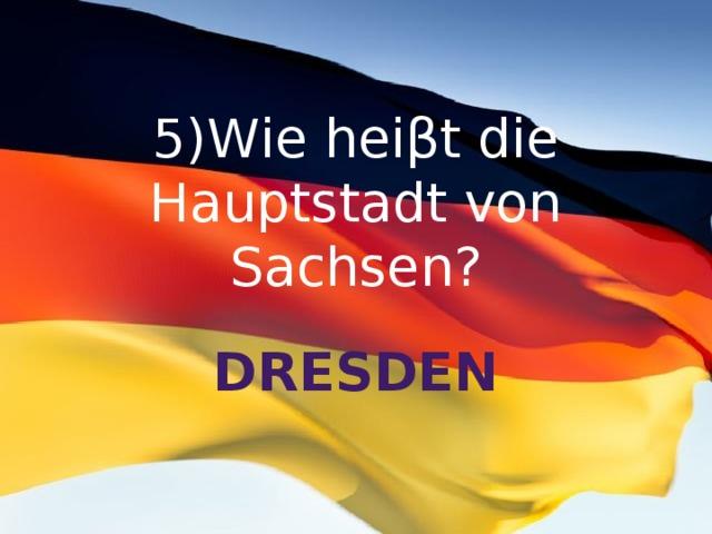 5)Wie heiβt die Hauptstadt von Sachsen? Dresden