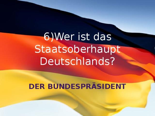 6)Wer ist das Staatsoberhaupt Deutschlands? Der Bundespräsident