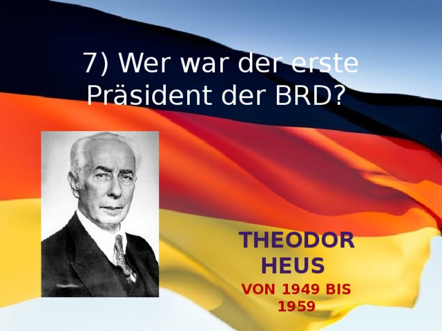 7) Wer war der erste Präsident der BRD? Theodor Heus von 1949 bis 1959