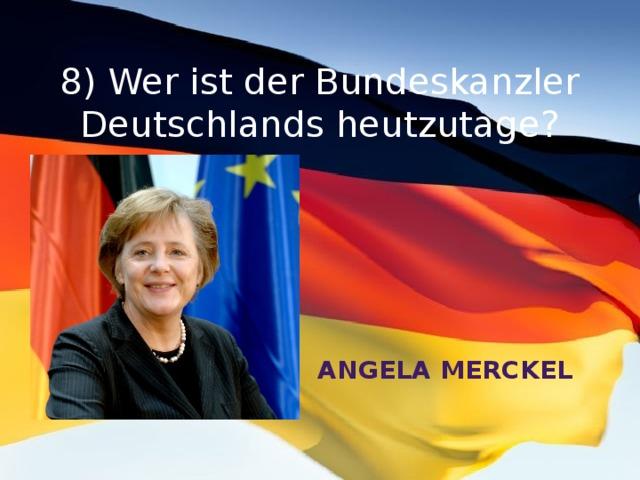 8) Wer ist der Bundeskanzler Deutschlands heutzutage?   Angela Merckel