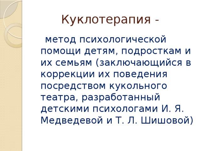 Куклотерапия -  метод психологической помощи детям, подросткам и их семьям (заключающийся в коррекции их поведения посредством кукольного театра, разработанный детскими психологами И. Я. Медведевой и Т. Л. Шишовой)