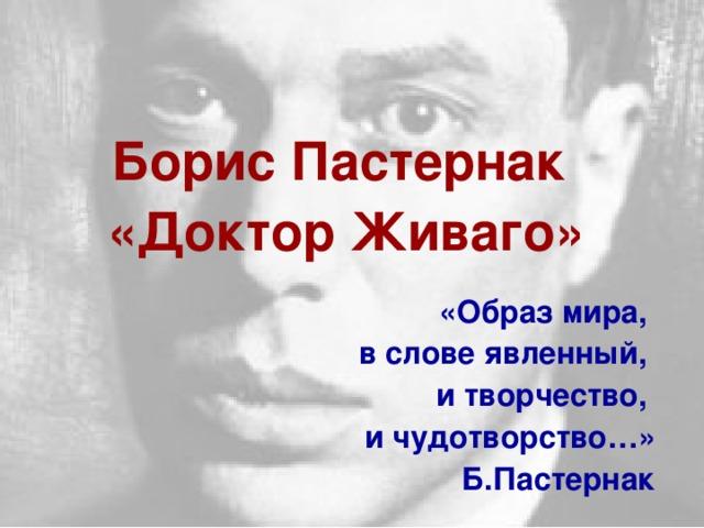 Борис Пастернак «Доктор Живаго»  «Образ мира, в слове явленный, и творчество, и чудотворство…» Б.Пастернак