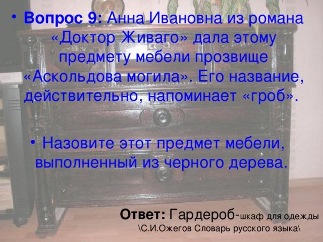 Вопрос 9: Анна Ивановна из романа «ДокторЖиваго» дала этому предмету мебели прозвище «Аскольдова могила». Его название, действительно, напоминает «гроб».  Назовите этот предмет мебели, выполненный из черного дерева.