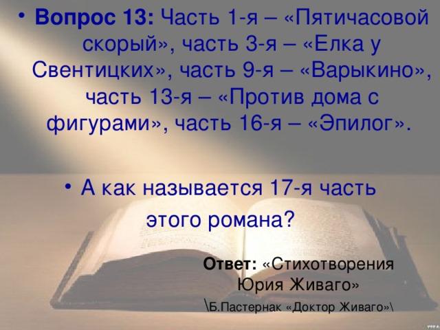 Вопрос 13: Часть 1-я– «Пятичасовой скорый», часть 3-я– «Елка у Свентицких», часть 9-я– «Варыкино», часть 13-я– «Против дома с фигурами», часть 16-я– «Эпилог».  А как называется 17-я часть