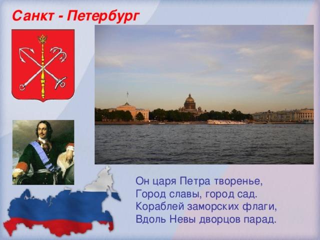 Санкт - Петербург Он царя Петра творенье, Город славы, город сад. Кораблей заморских флаги,  Вдоль Невы дворцов парад.