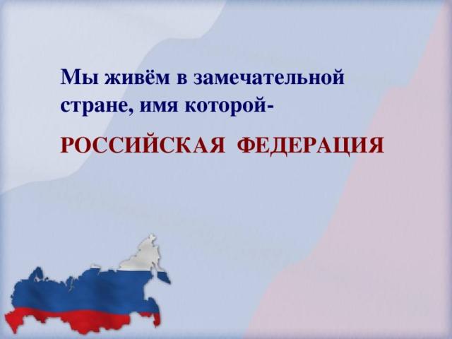 Мы живём в замечательной стране, имя которой- РОССИЙСКАЯ ФЕДЕРАЦИЯ