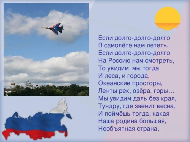 Если долго-долго-долго В самолёте нам лететь. Если долго-долго-долго На Россию нам смотреть, То увидим мы тогда И леса, и города, Океанские просторы, Ленты рек, озёра, горы… Мы увидим даль без края, Тундру, где звенит весна, И поймёшь тогда, какая Наша родина большая, Необъятная страна.