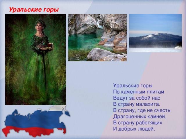 Уральские горы Уральские горы По каменным плитам Ведут за собой нас В страну малахита. В страну, где не счесть Драгоценных камней, В страну работящих И добрых людей.