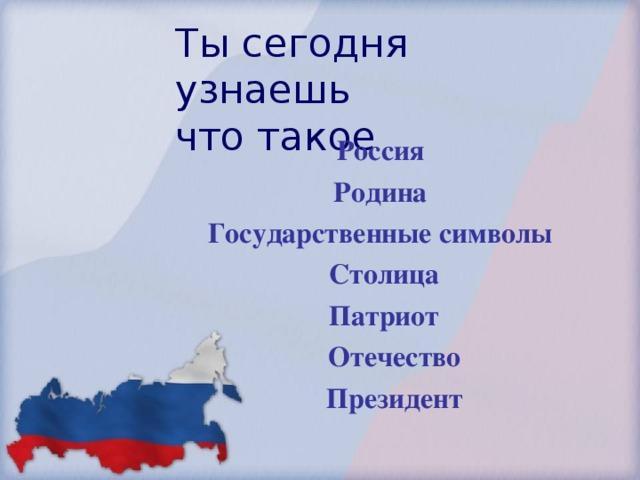 Ты сегодня узнаешь  что такое Россия Родина Государственные символы  Столица  Патриот  Отечество  Президент