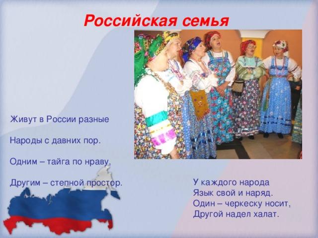 Российская семья Живут в России разные Народы с давних пор. Одним – тайга по нраву, Другим – степной простор.  У каждого народа  Язык свой и наряд.  Один – черкеску носит,  Другой надел халат.
