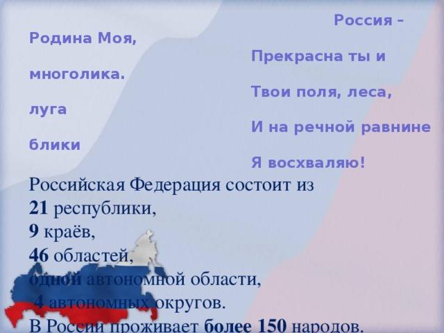 Россия – Родина Моя,       Прекрасна ты и многолика.       Твои поля, леса, луга       И на речной равнине блики       Я восхваляю!  Российская Федерация состоит из  21 республики,  9 краёв,  46 областей,  одной автономной области,   4 автономных округов.  В России проживает более 150 народов.