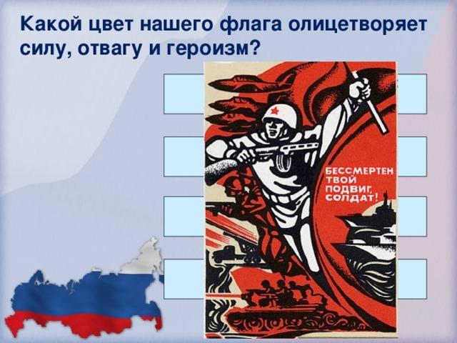 Какой цвет нашего флага олицетворяет силу, отвагу и героизм? Красный Белый Синий Никакой