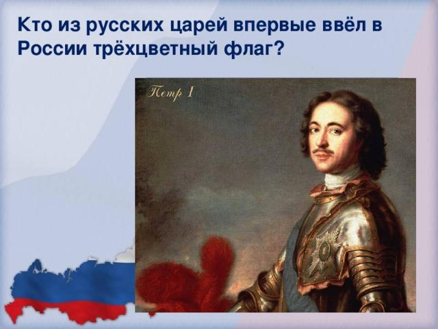 Кто из русских царей впервые ввёл в России трёхцветный флаг? Николай I Николай II Иван III Пётр I