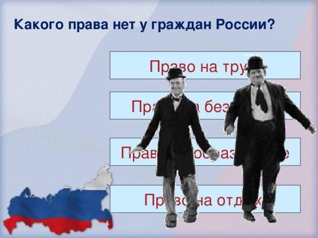 Какого права нет у граждан России? Право на труд. Право на безделье. Право на образование Право на отдых.