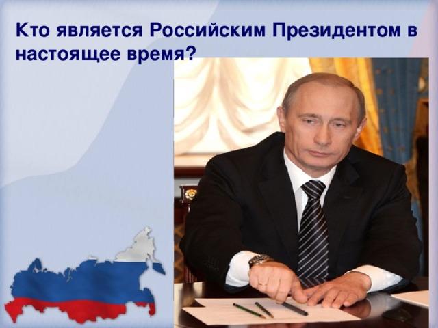 Кто является Российским Президентом в настоящее время? Б. Ельцин Д.Медведев Б. Обама В. Путин