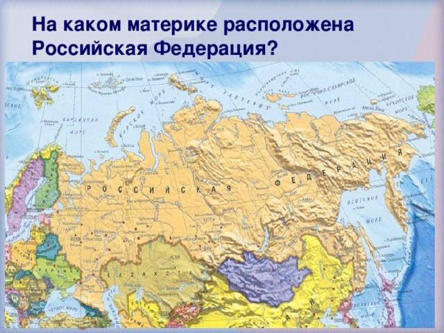На каком материке расположена Российская Федерация? Евразия Америка Австралия Африка 56