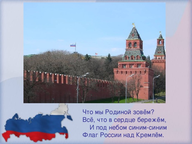 Что мы Родиной зовём? Всё, что в сердце бережём, И под небом синим-синим Флаг России над Кремлём.
