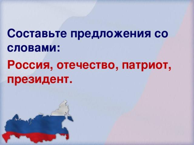 Составьте предложения со словами: Россия, отечество, патриот, президент. 56