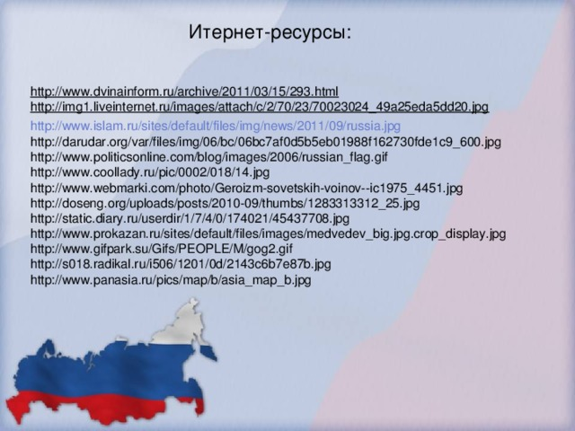 Итернет-ресурсы: http://www.dvinainform.ru/archive/2011/03/15/293.html http://img1.liveinternet.ru/images/attach/c/2/70/23/70023024_49a25eda5dd20.jpg http://www.islam.ru/sites/default/files/img/news/2011/09/russia.jpg http://darudar.org/var/files/img/06/bc/06bc7af0d5b5eb01988f162730fde1c9_600.jpg http://www.politicsonline.com/blog/images/2006/russian_flag.gif http://www.coollady.ru/pic/0002/018/14.jpg http://www.webmarki.com/photo/Geroizm-sovetskih-voinov--ic1975_4451.jpg http://doseng.org/uploads/posts/2010-09/thumbs/1283313312_25.jpg http://static.diary.ru/userdir/1/7/4/0/174021/45437708.jpg http://www.prokazan.ru/sites/default/files/images/medvedev_big.jpg.crop_display.jpg http://www.gifpark.su/Gifs/PEOPLE/M/gog2.gif http://s018.radikal.ru/i506/1201/0d/2143c6b7e87b.jpg http://www.panasia.ru/pics/map/b/asia_map_b.jpg