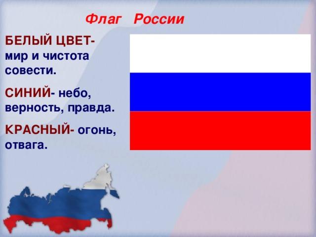 Флаг России БЕЛЫЙ ЦВЕТ- мир и чистота совести. СИНИЙ - небо, верность, правда. КРАСНЫЙ- огонь, отвага.