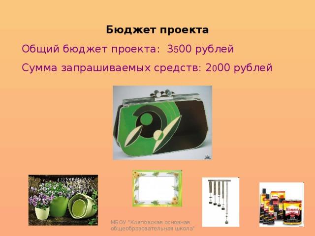 Бюджет проекта Общий бюджет проекта: 3 5 00 рублей Сумма запрашиваемых средств: 2 0 00 рублей МБОУ