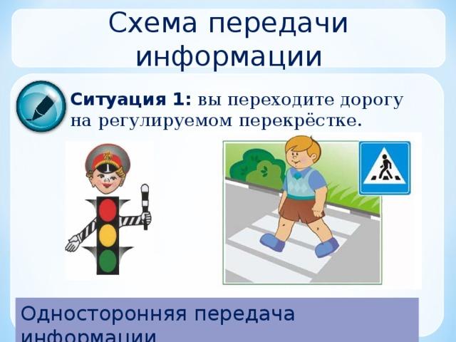 Схема передачи информации Ситуация 1:  вы переходите дорогу на регулируемом перекрёстке. Односторонняя передача информации