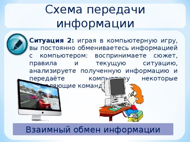 Схема передачи информации Ситуация 2:  играя в компьютерную игру, вы постоянно обмениваетесь информацией с компьютером: воспринимаете сюжет, правила и текущую ситуацию, анализируете полученную информацию и передаёте компьютеру некоторые управляющие команды. Взаимный обмен информации