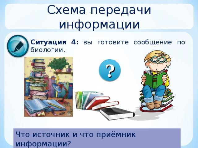 Схема передачи информации Ситуация 4:  вы готовите сообщение по биологии. ? Что источник и что приёмник информации?