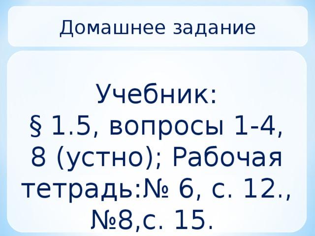 Домашнее задание Учебник: § 1.5, вопросы 1-4, 8 (устно); Рабочая тетрадь: № 6, с. 12., №8,с. 15.