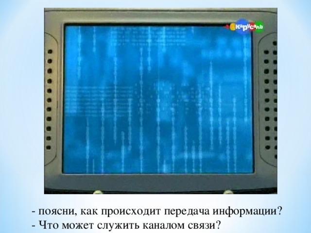 - поясни, как происходит передача информации? - Что может служить каналом связи?