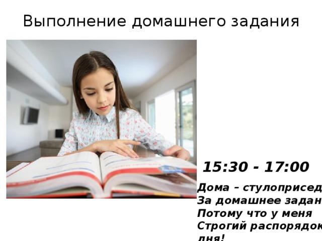 Выполнение домашнего задания 15:30 - 17:00 Дома–стулоприседанье  За домашнее заданье,  Потому что у меня  Строгий распорядок дня!