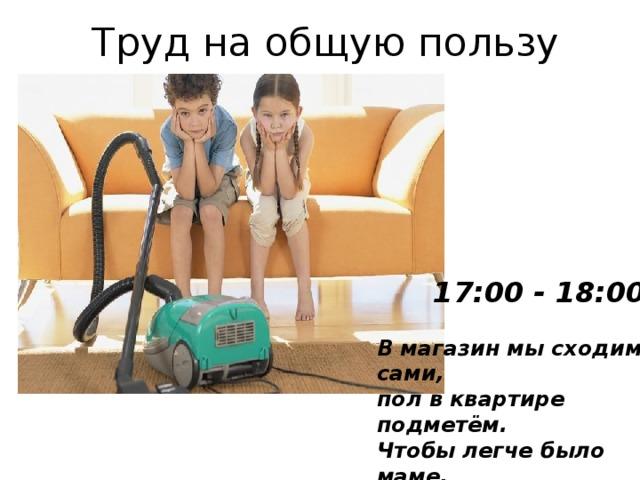 Труд на общую пользу 17:00 - 18:00 В магазин мы сходим сами, пол в квартире подметём. Чтобы легче было маме, Мы поможем ей во всём.
