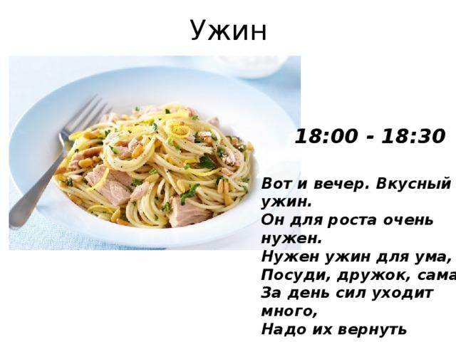 Ужин 18:00 - 18:30 Вот и вечер. Вкусный ужин.  Он для роста очень нужен.  Нужен ужин для ума,  Посуди, дружок, сама:  За день сил уходит много,  Надо их вернуть немного.