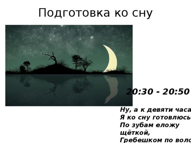Подготовка ко сну 20:30 - 20:50 Ну, а к девяти часам  Я ко сну готовлюсь сам:  По зубам еложу щёткой,  Гребешком по волосам!