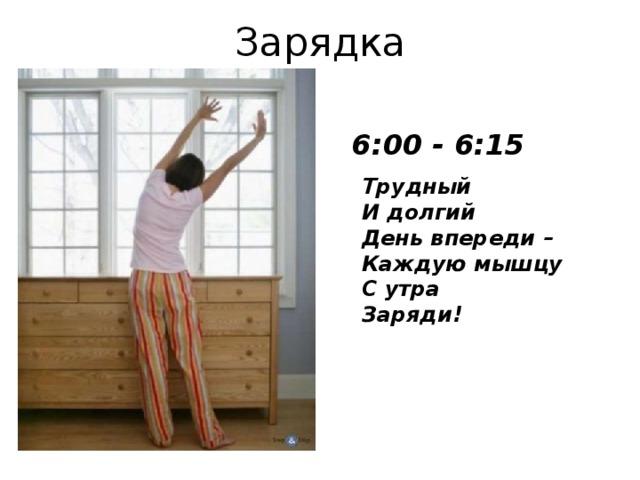 Зарядка 6:00 - 6:15 Трудный  И долгий  День впереди–  Каждую мышцу  С утра  Заряди!