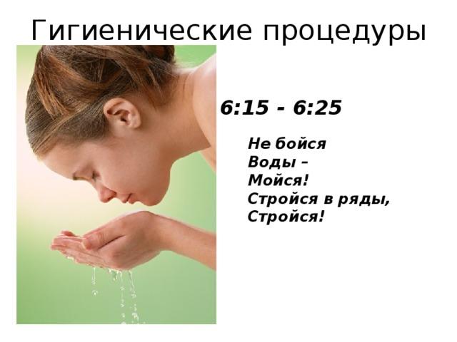Гигиенические процедуры 6:15 - 6:25 Не бойся  Воды–  Мойся!  Стройся в ряды,  Стройся!