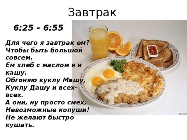 Завтрак 6:25 - 6:55 Для чего я завтрак ем?  Чтобы быть большой совсем.  Ем хлеб с маслом я и кашу.  Обгоняю куклу Машу, Куклу Дашу и всех-всех.  А они, ну просто смех,  Невозможные копуши!  Не желают быстро кушать.