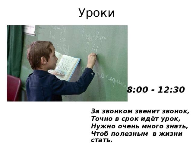 Уроки 8:00 - 12:30 За звонком звенит звонок, Точно в срок идёт урок, Нужно очень много знать, Чтоб полезным в жизни стать.