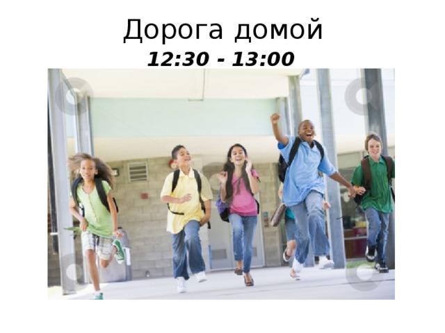 Дорога домой 12:30 - 13:00