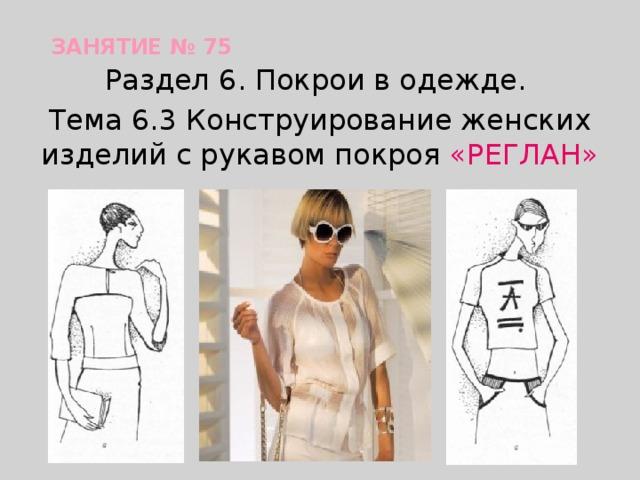 Занятие № 75 Раздел 6. Покрои в одежде. Тема 6.3 Конструирование женских изделий с рукавом покроя «РЕГЛАН»
