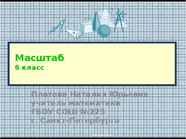Масштаб  6 класс   Платова Наталия Юрьевна учитель математики ГБОУ СОШ №223 г. Санкт-Петербурга