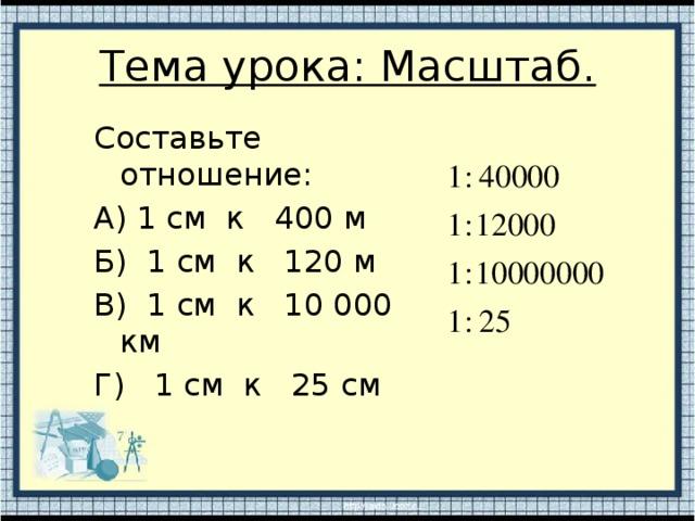 Тема урока: Масштаб. Составьте отношение: А) 1 см к 400 м Б) 1 см к 120 м В) 1 см к 10 000 км Г) 1 см к 25 см