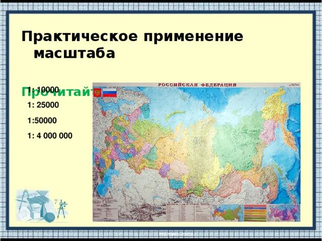Практическое применение масштаба  Прочитайте масштаб 1: 10000  1: 25000  1:50000  1: 4 000 000