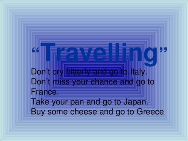 """"""" Travelling """" Don't cry bitterly and go to Italy.  Don't miss your chance and go to France.  Take your pan and go to Japan.  Buy some cheese and go to Greece ."""