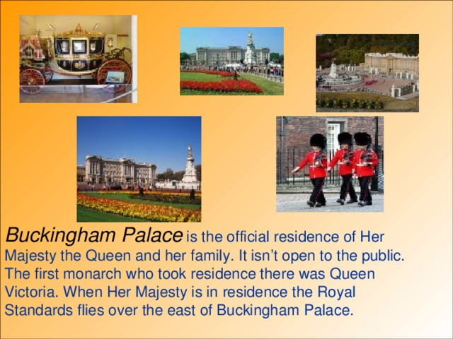 Buckingham Palace is the official residence of Her Majesty the Queen and her family. It isn't open to the public. The first monarch who took residence there was Queen Victoria. When Her Majesty is in residence the Royal Standards flies over the east of Buckingham Palace.
