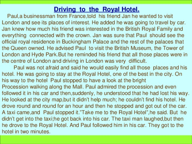 """Driving to the Royal Hotel.  Paul,a businessman from France,told his friend Jan he wanted to visit London and see its places of interest. He added he was going to travel by car. Jan knew how much his friend was interested in the British Royal Family and everything connected with the crown. Jan was sure that Paul should see the official royal residence in Buckingham Palace and the rest of the palaces that the Queen owned. He advised Paul to visit the British Museum, the Tower of London and Hyde Park.But he reminded his friend that all those places were in the centre of London and driving in London was very difficult.  Paul was not afraid and said he would easily find all those places and his hotel. He was going to stay at the Royal Hotel, one of the best in the city. On his way to the hotel Paul stopped to have a look at the bright Procession walking along the Mall. Paul admired the procession and even followed it in his car and then,suddenly, he understood that he had lost his way. He looked at the city map,but it didn't help much; he couldn't find his hotel. He drove round and round for an hour and then he stopped and got out of the car. A taxi came,and Paul stopped it.""""Take me to the Royal Hotel"""",he said. But he didn't get into the taxi;he got back into his car. The taxi man laughed,but then he drove to the Royal Hotel. And Paul followed him in his car. They got to the hotel in two minutes."""