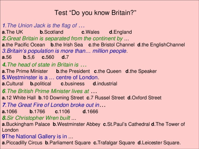 """Test """"Do you know Britain?"""" 1 .The Union Jack is the flag of …   a .The UK b .Scotland  c .Wales d .England 2. Great Britain is separated from the continent by … a .the Pacific Ocean b .the Irish Sea c .the Bristol Channel d .the EnglishChannel 3.Britain's population is more than… million people . a .56   b .5,6  c. 560  d. 7 4. The head of state in Britain is … a .The Prime Minister b .the President c .the Queen d .the Speaker 5. Westminster is a … centre of London . a .Cultural b. political c .business d .industrial 6 .The British Prime Minister lives at … a. 12 White Hall b .10 Downing Street c .7 Russel Street d .Oxford Street 7 .The Great Fire of London broke out in … a. 1066 b .1766 c .1106 d .1666 8. Sir Christopher Wren built … a .Buckingham Palace b .Westminster Abbey c .St.Paul's Cathedral d .The Tower of London 9 The National Gallery is in … a .Piccadilly Circus b .Parliament Square c. Trafalgar Square d .Leicester Square."""