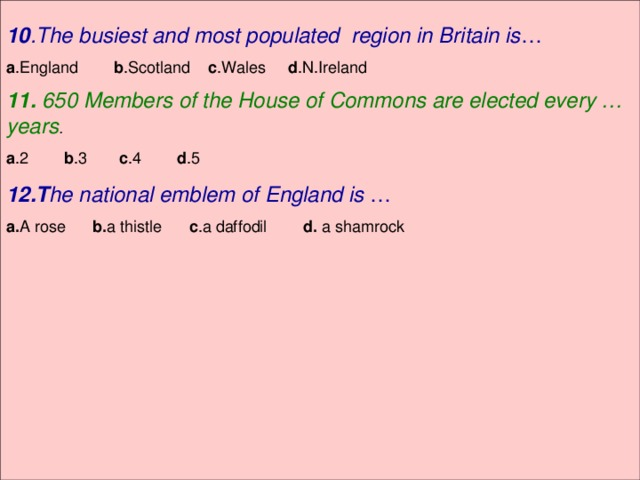 10 .The busiest and most populated region in Britain is … a .England b .Scotland c .Wales d .N.Ireland 11. 650 Members of the House of Commons are elected every … years . a .2 b .3 c .4 d .5 12.T he national emblem of England is … a. A rose b. a thistle c .a daffodil d. a shamrock