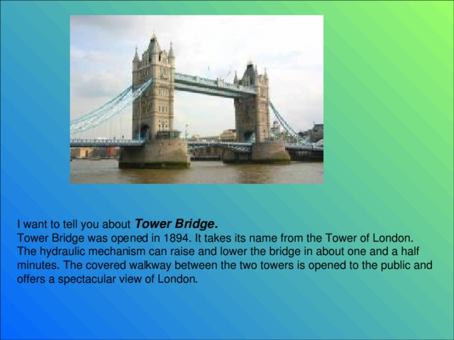 I want to tell you about Tower Bridge.  Tower Bridge was opened in 1894. It takes its name from the Tower of London. The hydraulic mechanism can raise and lower the bridge in about one and a half minutes. The covered walkway between the two towers is opened to the public and offers a spectacular view of London .