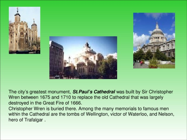 The city's greatest monument, St.Paul's Cathedral was built by Sir Christopher Wren between 1675 and 1710 to replace the old Cathedral that was largely destroyed in the Great Fire of 1666.  Christopher Wren is buried there. Among the many memorials to famous men within the Cathedral are the tombs of Wellington, victor of Waterloo, and Nelson, hero of Trafalgar  .